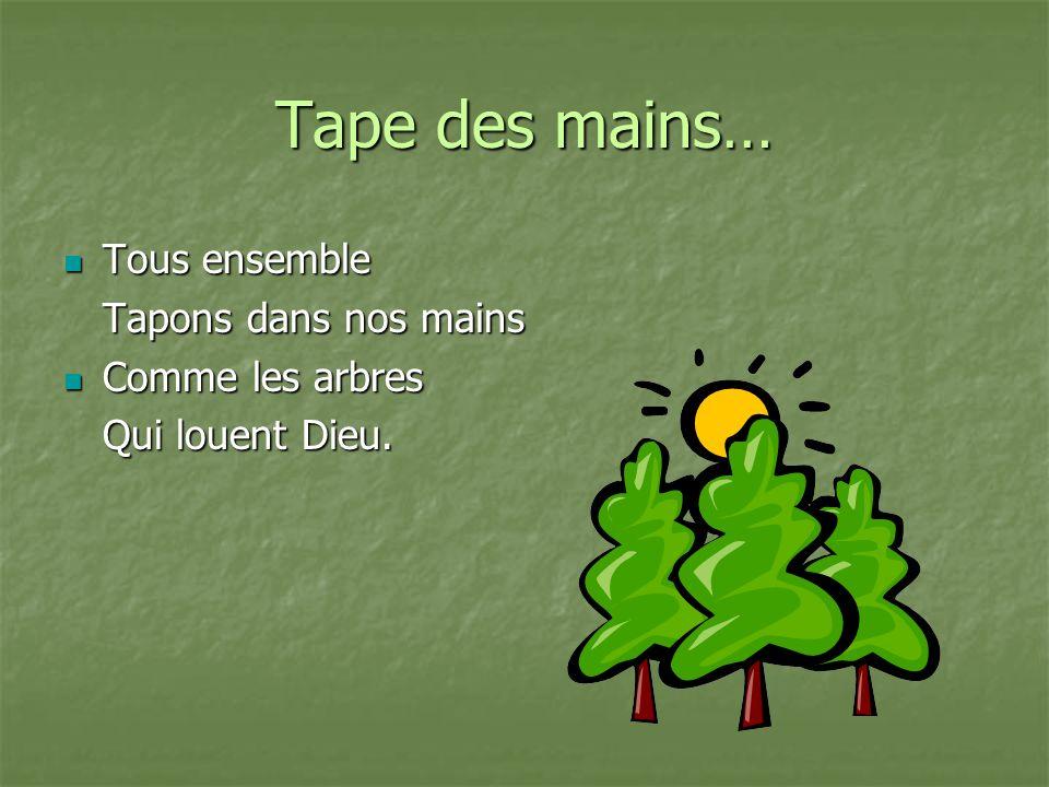 Tous ensemble Tous ensemble Tapons dans nos mains Comme les arbres Comme les arbres Qui louent Dieu.