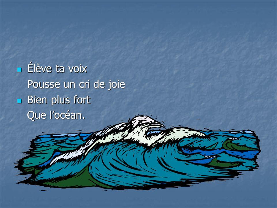 Élève ta voix Élève ta voix Pousse un cri de joie Bien plus fort Bien plus fort Que locéan.