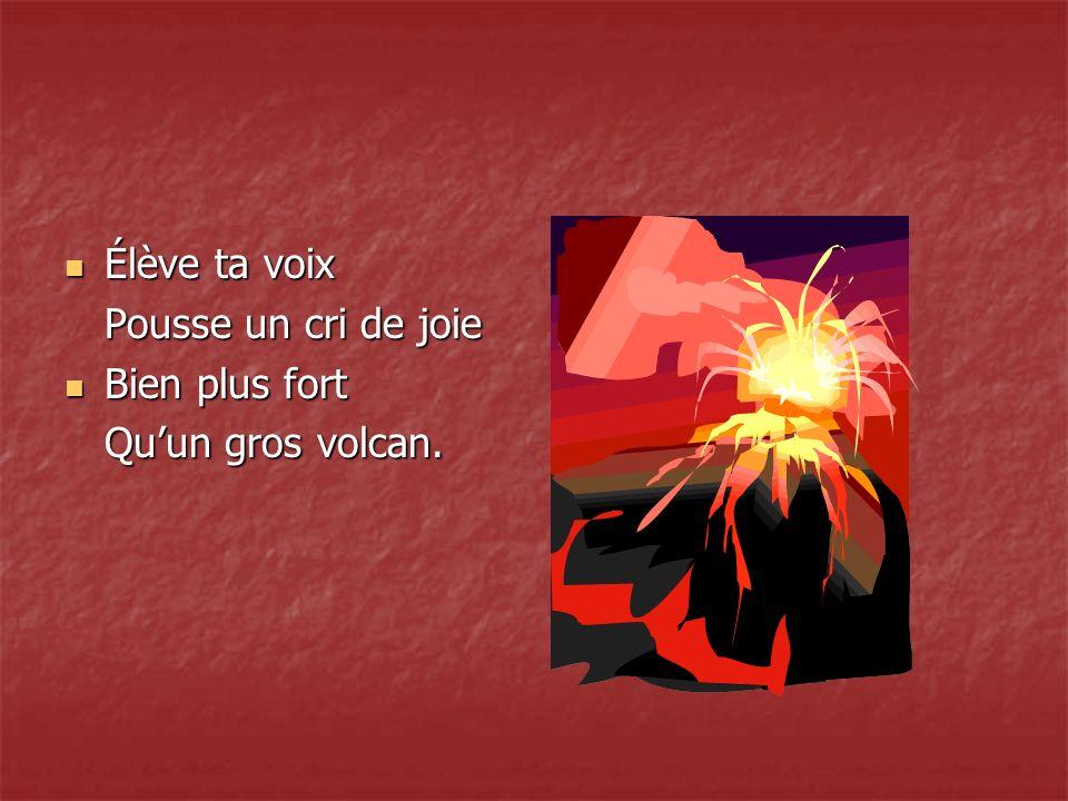 Élève ta voix Élève ta voix Pousse un cri de joie Bien plus fort Bien plus fort Quun gros volcan.