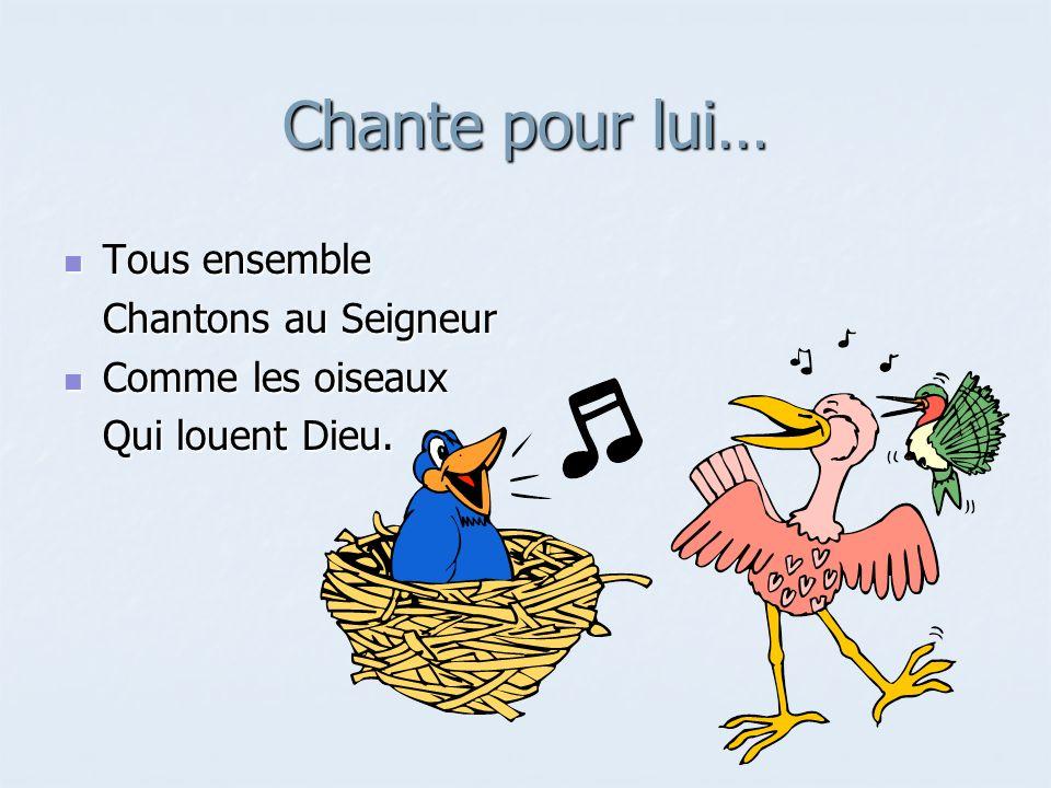 Chante pour lui… Tous ensemble Tous ensemble Chantons au Seigneur Comme les oiseaux Comme les oiseaux Qui louent Dieu.
