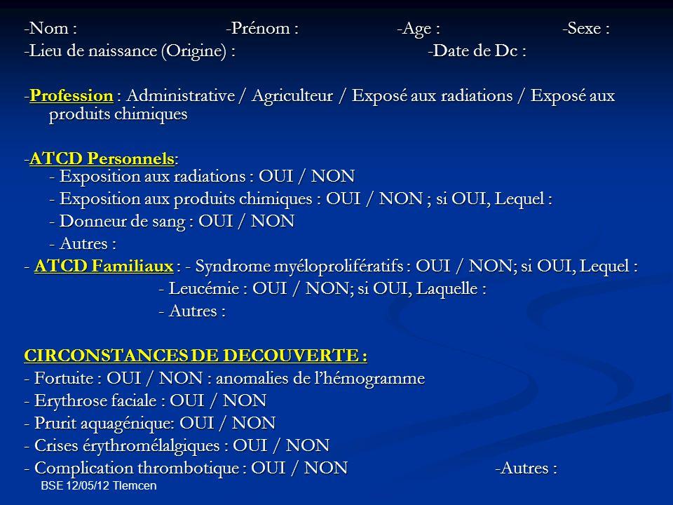 BSE 12/05/12 Tlemcen CLINIQUE : -Début :-SMPG : OUI / NON DS : -Signes dhyperviscosité : OUI / NON ; lesquels : -Autres : EXPLORATIONS : - Hg : Hb (g/dl):- Hématocrite (%) : - GR : - GB (elts/MM3):- PN(elts/MM3):- Plq (elts/MM3): - GB (elts/MM3):- PN(elts/MM3):- Plq (elts/MM3): - VGT : OUI / NON ; Résultat : - GDS (SaO2) : - PBO : lignée mégacaryocytaire : lignée érythroblastique : - Caryotype : OUI / NON ; Résultat : -JAK2 : OUI / NON ; Résultat : - Electroph HB : OUI / NON ; Résultat : - ECHO ABD : OUI / NON ; Résultat :