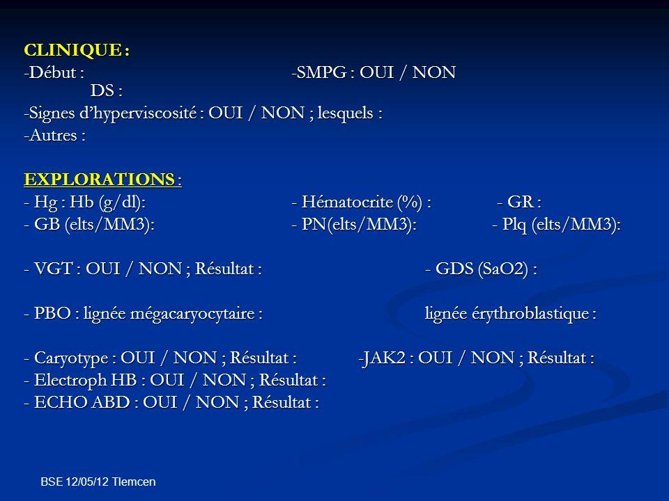 BSE 12/05/12 Tlemcen CLINIQUE : -Début :-SMPG : OUI / NON DS : -Signes dhyperviscosité : OUI / NON ; lesquels : -Autres : EXPLORATIONS : - Hg : Hb (g/