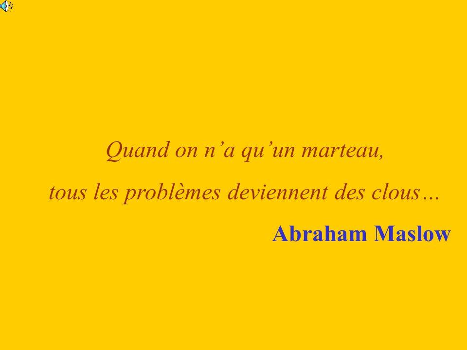 Quand on na quun marteau, tous les problèmes deviennent des clous… Abraham Maslow