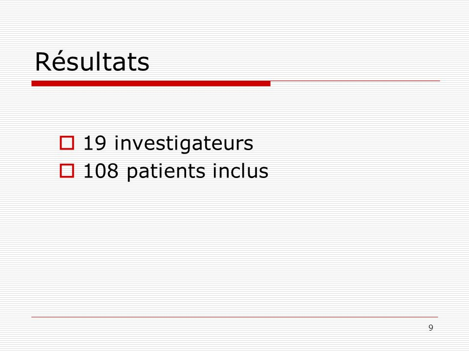 9 Résultats 19 investigateurs 108 patients inclus