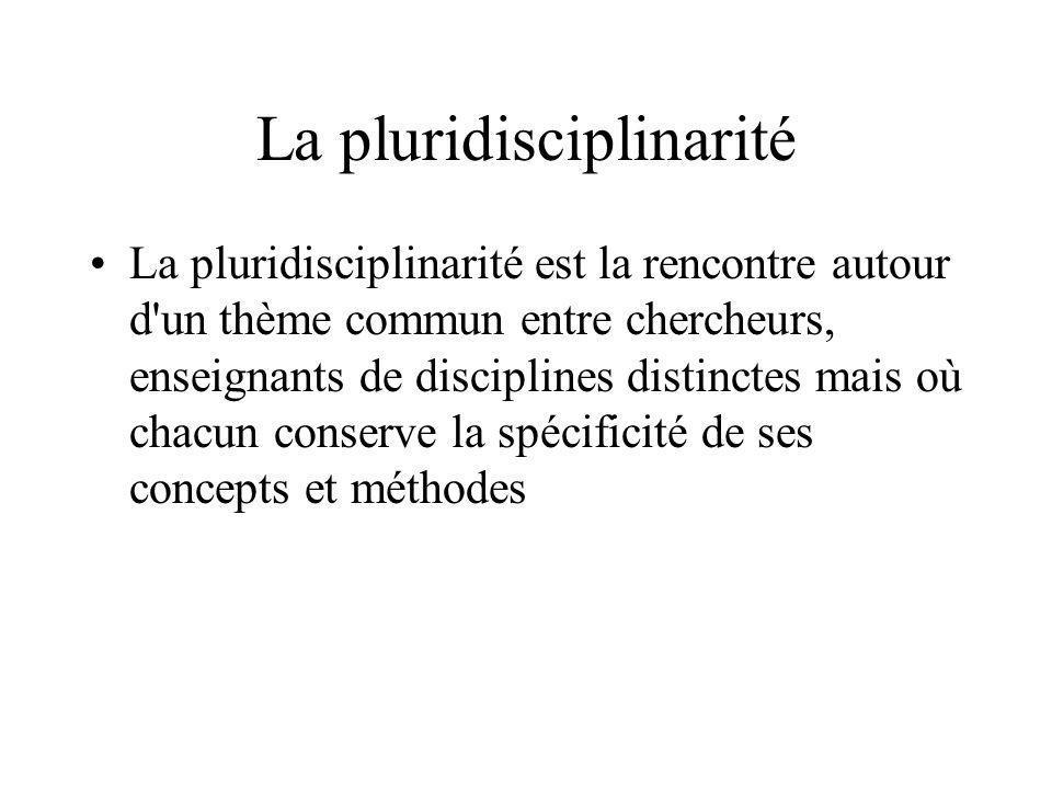 La pluridisciplinarité La pluridisciplinarité est la rencontre autour d'un thème commun entre chercheurs, enseignants de disciplines distinctes mais o