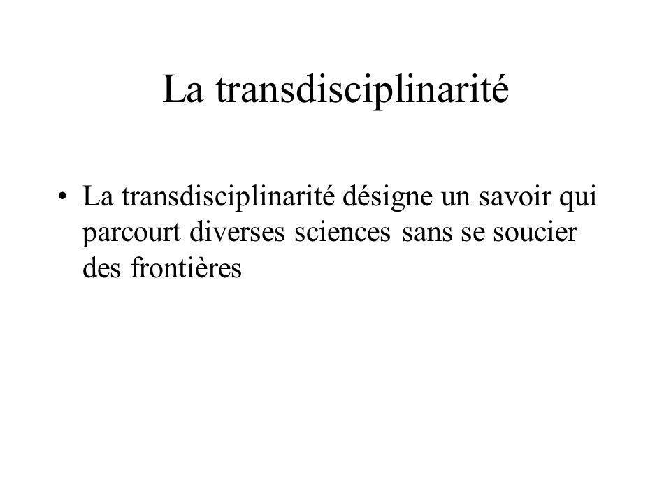 La transdisciplinarité La transdisciplinarité désigne un savoir qui parcourt diverses sciences sans se soucier des frontières