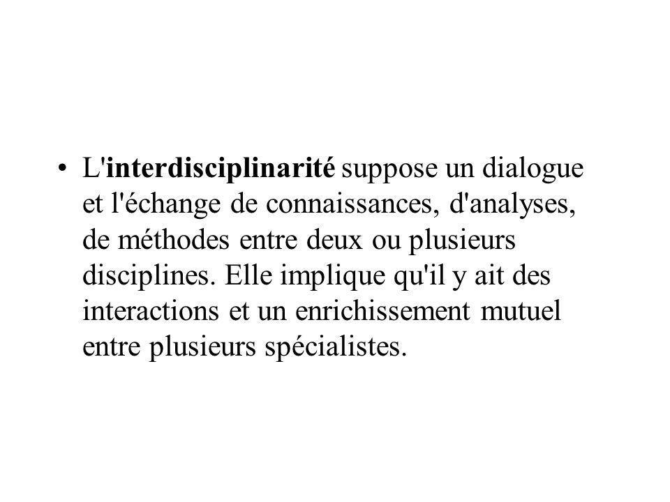 L'interdisciplinarité suppose un dialogue et l'échange de connaissances, d'analyses, de méthodes entre deux ou plusieurs disciplines. Elle implique qu