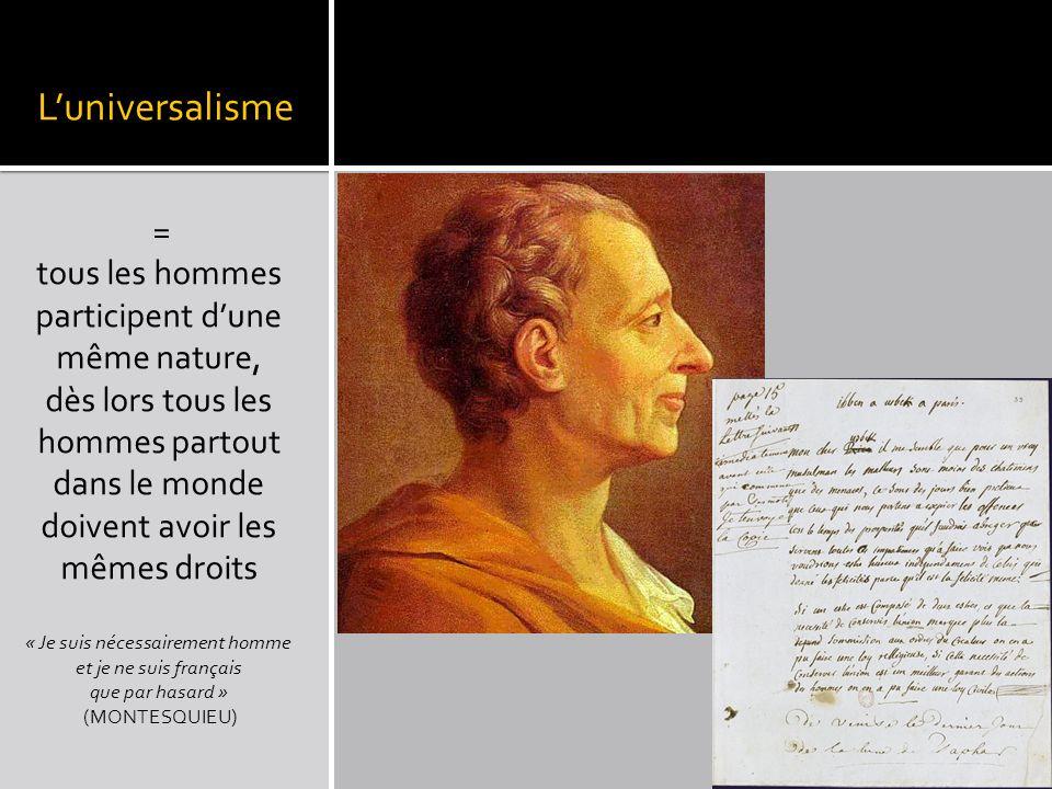 Luniversalisme = tous les hommes participent dune même nature, dès lors tous les hommes partout dans le monde doivent avoir les mêmes droits « Je suis nécessairement homme et je ne suis français que par hasard » (MONTESQUIEU)