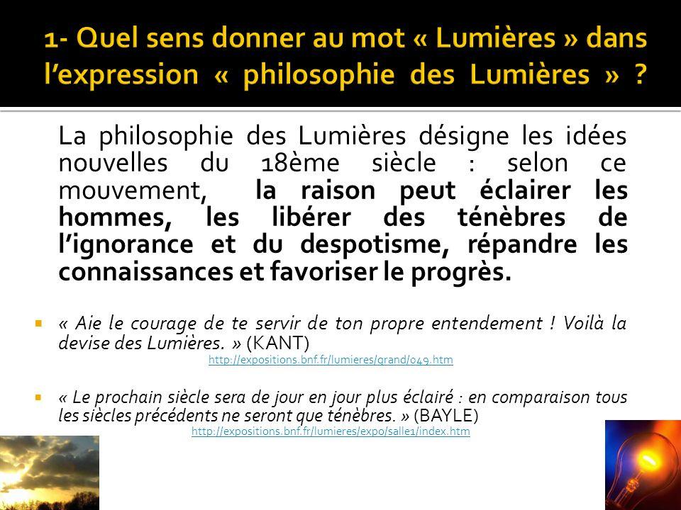 La philosophie des Lumières désigne les idées nouvelles du 18ème siècle : selon ce mouvement, la raison peut éclairer les hommes, les libérer des ténèbres de lignorance et du despotisme, répandre les connaissances et favoriser le progrès.