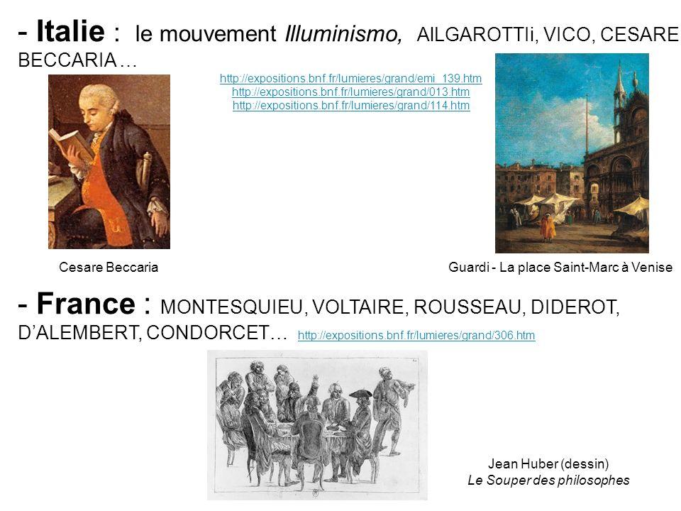- Italie : le mouvement Illuminismo, AlLGAROTTIi, VICO, CESARE BECCARIA … http://expositions.bnf.fr/lumieres/grand/emi_139.htm http://expositions.bnf.fr/lumieres/grand/013.htm http://expositions.bnf.fr/lumieres/grand/114.htm - France : MONTESQUIEU, VOLTAIRE, ROUSSEAU, DIDEROT, DALEMBERT, CONDORCET… http://expositions.bnf.fr/lumieres/grand/306.htm http://expositions.bnf.fr/lumieres/grand/306.htm Cesare BeccariaGuardi - La place Saint-Marc à Venise Jean Huber (dessin) Le Souper des philosophes