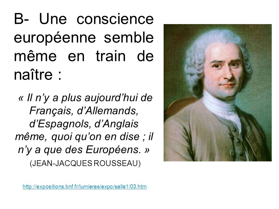 B- Une conscience européenne semble même en train de naître : « Il ny a plus aujourdhui de Français, dAllemands, dEspagnols, dAnglais même, quoi quon en dise ; il ny a que des Européens.