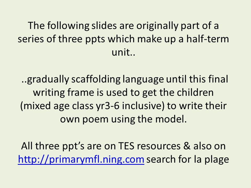The following slides are originally part of a series of three ppts which make up a half-term unit....gradually scaffolding language until this final writing frame is used to get the children (mixed age class yr3-6 inclusive) to write their own poem using the model.
