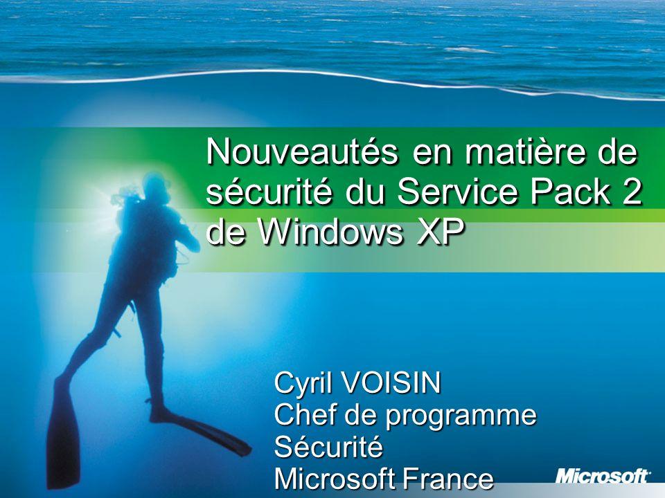 Nouveautés en matière de sécurité du Service Pack 2 de Windows XP Cyril VOISIN Chef de programme Sécurité Microsoft France