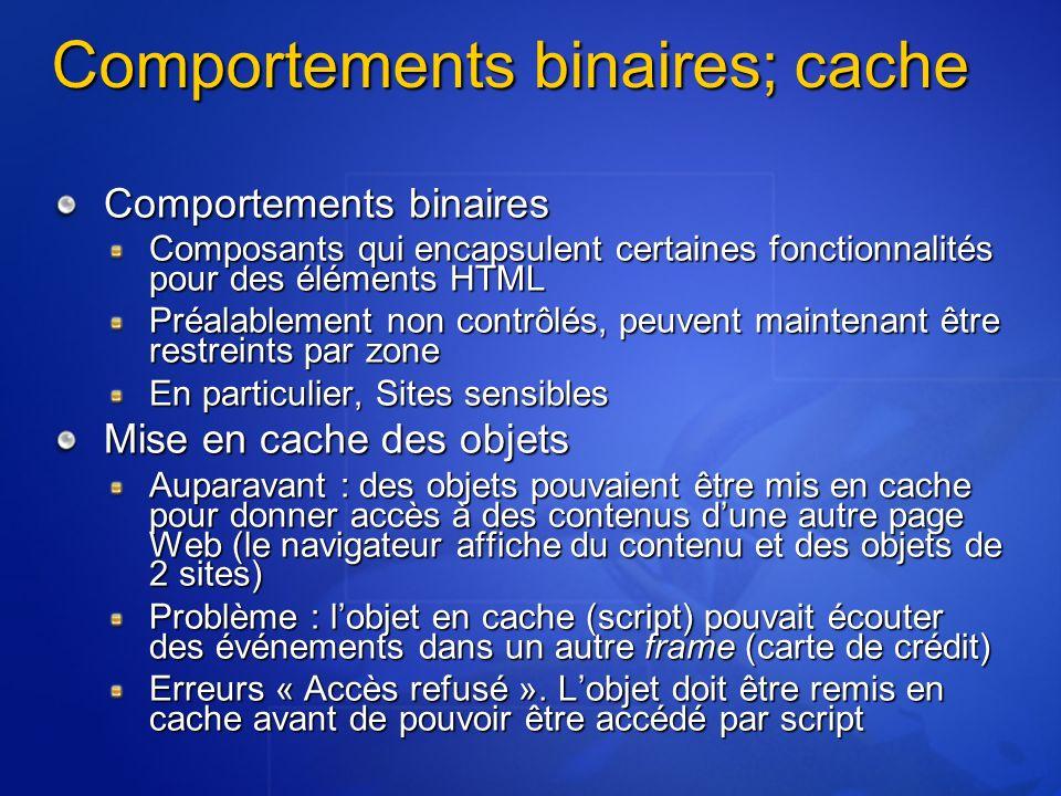 Comportements binaires; cache Comportements binaires Composants qui encapsulent certaines fonctionnalités pour des éléments HTML Préalablement non contrôlés, peuvent maintenant être restreints par zone En particulier, Sites sensibles Mise en cache des objets Auparavant : des objets pouvaient être mis en cache pour donner accès à des contenus dune autre page Web (le navigateur affiche du contenu et des objets de 2 sites) Problème : lobjet en cache (script) pouvait écouter des événements dans un autre frame (carte de crédit) Erreurs « Accès refusé ».