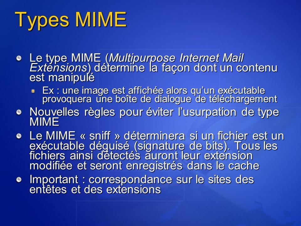 Types MIME Le type MIME (Multipurpose Internet Mail Extensions) détermine la façon dont un contenu est manipulé Ex : une image est affichée alors quun exécutable provoquera une boîte de dialogue de téléchargement Nouvelles règles pour éviter lusurpation de type MIME Le MIME « sniff » déterminera si un fichier est un exécutable déguisé (signature de bits).