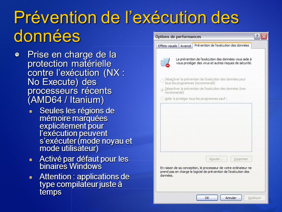 Prévention de lexécution des données Prise en charge de la protection matérielle contre lexécution (NX : No Execute) des processeurs récents (AMD64 / Itanium) Seules les régions de mémoire marquées explicitement pour lexécution peuvent sexécuter (mode noyau et mode utilisateur) Activé par défaut pour les binaires Windows Attention : applications de type compilateur juste à temps
