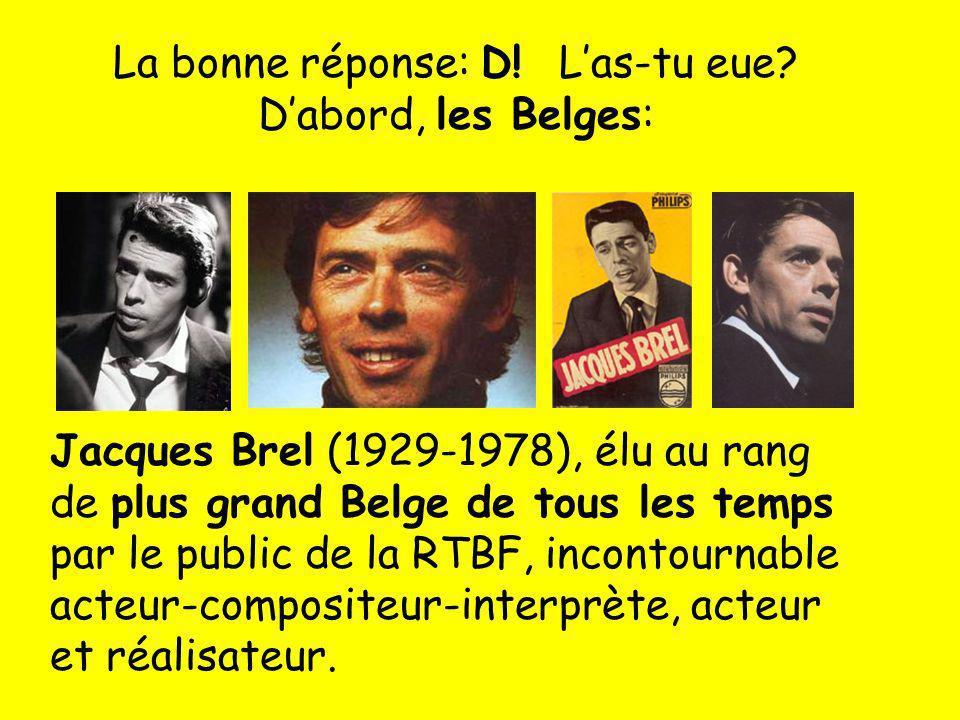 La bonne réponse: D! Las-tu eue? Dabord, les Belges: Jacques Brel (1929-1978), élu au rang de plus grand Belge de tous les temps par le public de la R