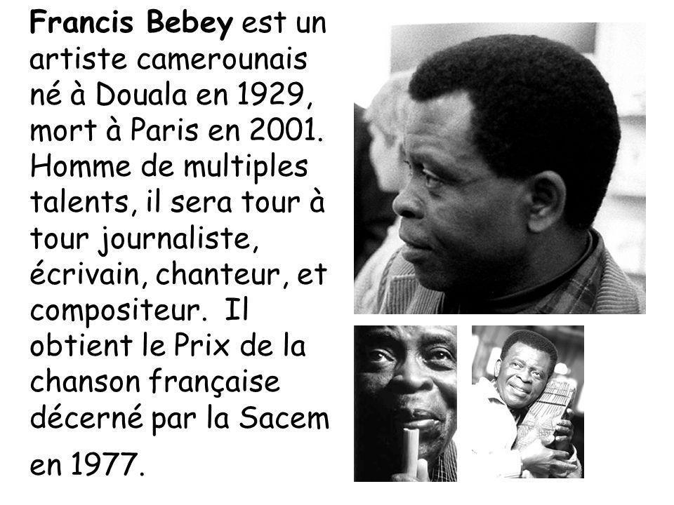 Francis Bebey est un artiste camerounais né à Douala en 1929, mort à Paris en 2001. Homme de multiples talents, il sera tour à tour journaliste, écriv