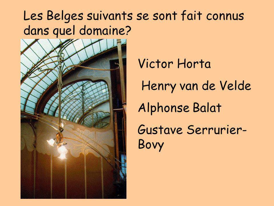 Les Belges suivants se sont fait connus dans quel domaine? Victor Horta Henry van de Velde Alphonse Balat Gustave Serrurier- Bovy
