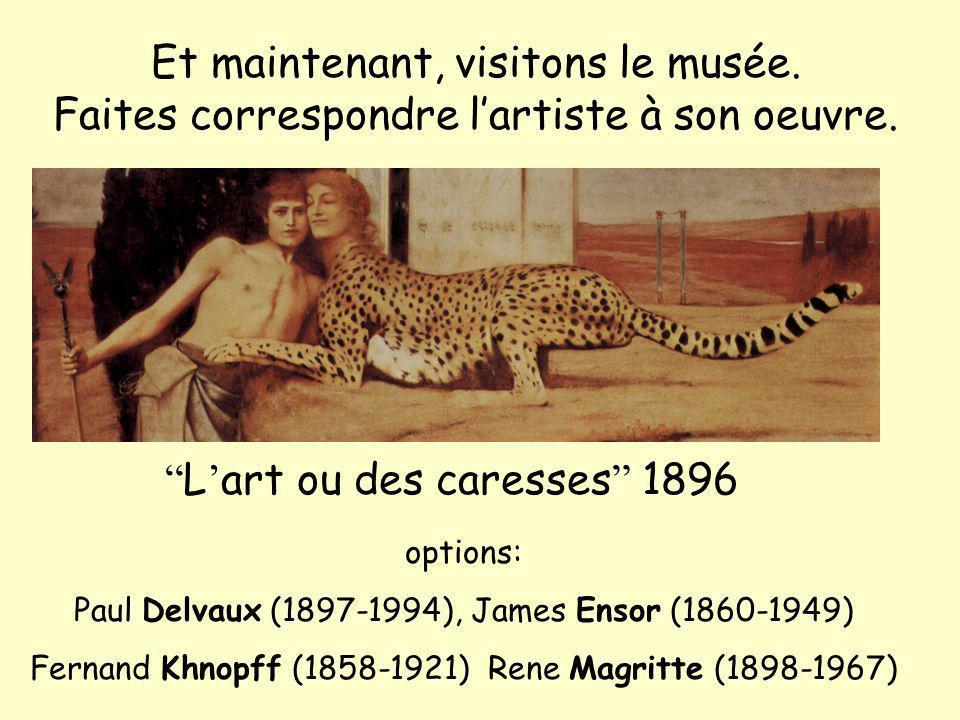 Et maintenant, visitons le musée. Faites correspondre lartiste à son oeuvre. L art ou des caresses 1896 options: Paul Delvaux (1897-1994), James Ensor