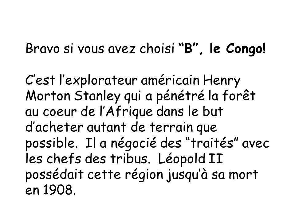 Bravo si vous avez choisi B, le Congo! Cest lexplorateur américain Henry Morton Stanley qui a pénétré la forêt au coeur de lAfrique dans le but dachet