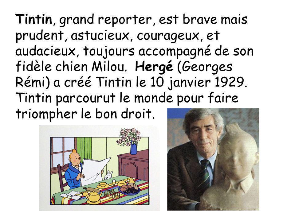 Tintin, grand reporter, est brave mais prudent, astucieux, courageux, et audacieux, toujours accompagné de son fidèle chien Milou. Hergé (Georges Rémi