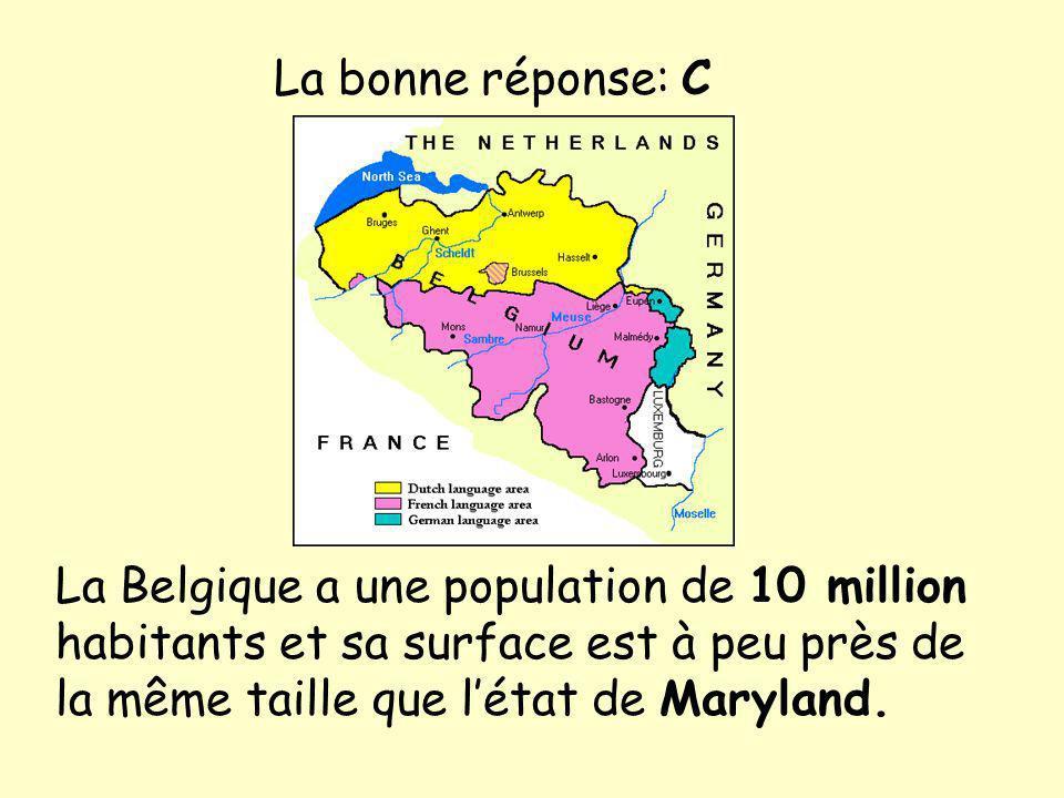 La Belgique a une population de 10 million habitants et sa surface est à peu près de la même taille que létat de Maryland. La bonne réponse: C