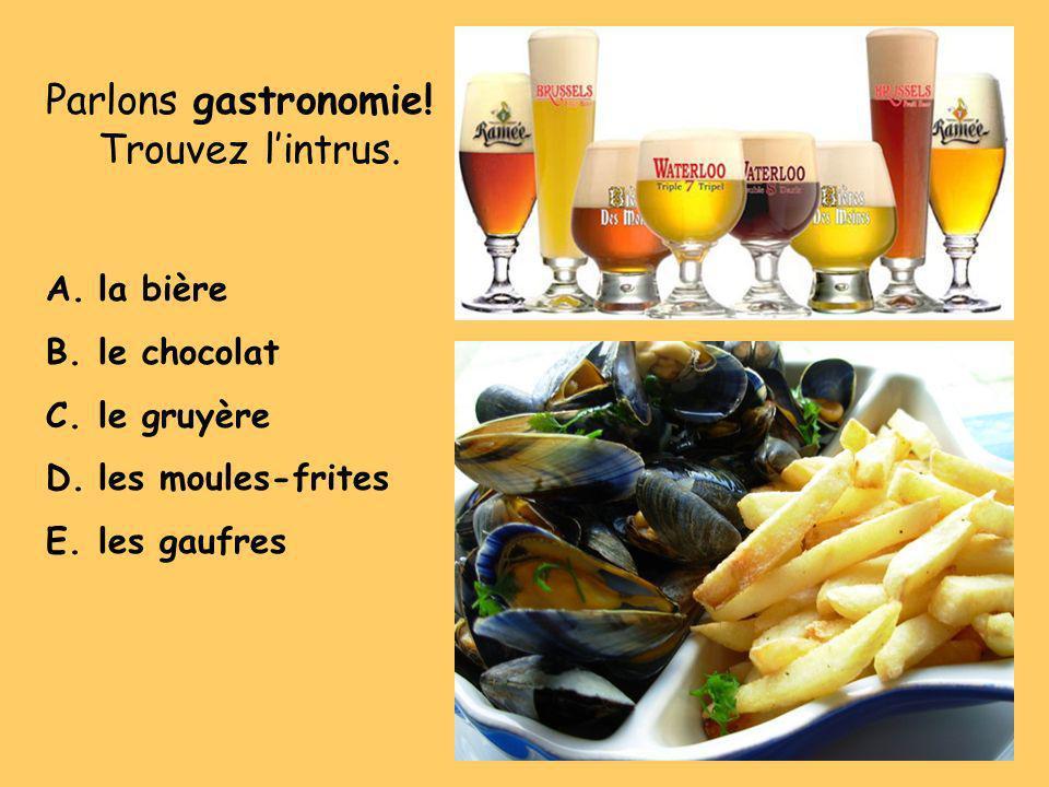 Parlons gastronomie! Trouvez lintrus. A.la bière B.le chocolat C.le gruyère D.les moules-frites E.les gaufres