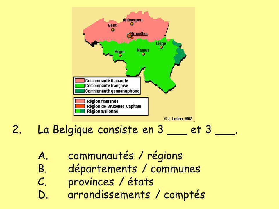 2.La Belgique consiste en 3 ___ et 3 ___. A.communautés / régions B.départements / communes C.provinces / états D.arrondissements / comptés