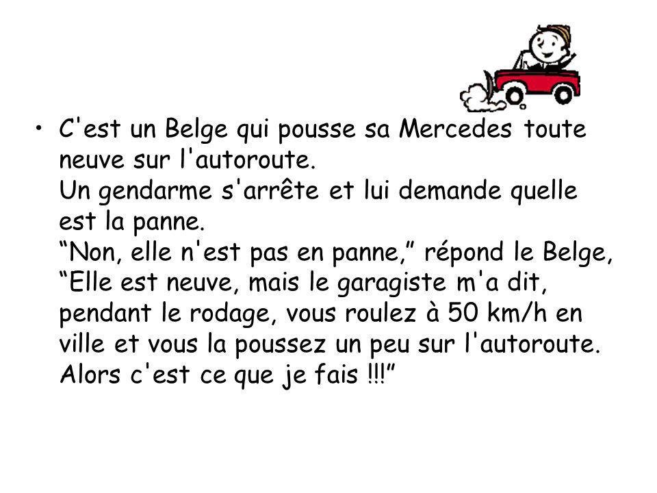 C'est un Belge qui pousse sa Mercedes toute neuve sur l'autoroute. Un gendarme s'arrête et lui demande quelle est la panne. Non, elle n'est pas en pan
