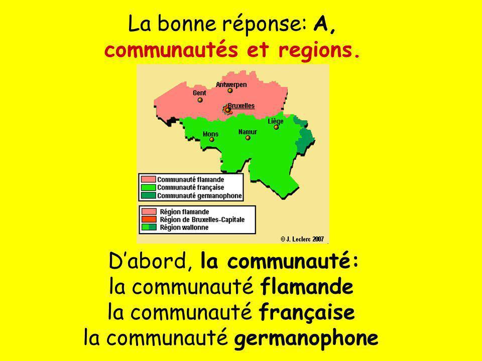 La bonne réponse: A, communautés et regions. Dabord, la communauté: la communauté flamande la communauté française la communauté germanophone