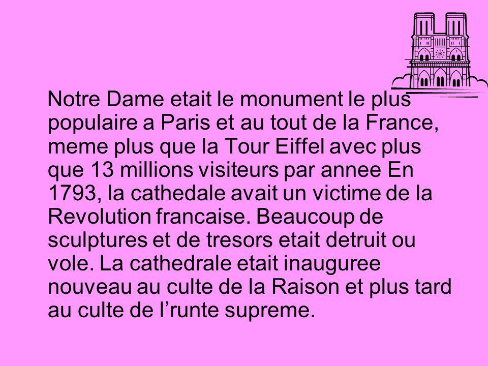 Notre Dame etait le monument le plus populaire a Paris et au tout de la France, meme plus que la Tour Eiffel avec plus que 13 millions visiteurs par annee En 1793, la cathedale avait un victime de la Revolution francaise.