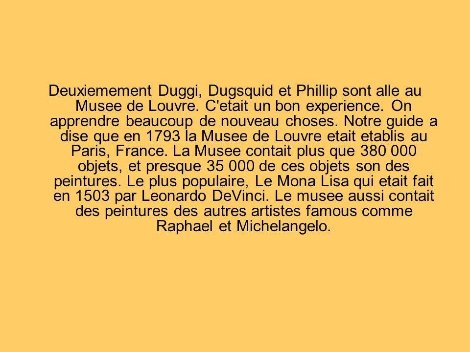 Deuxiemement Duggi, Dugsquid et Phillip sont alle au Musee de Louvre.
