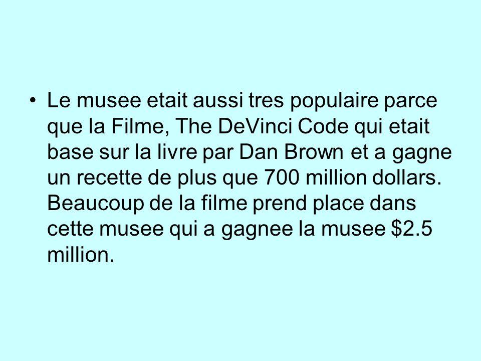 Le musee etait aussi tres populaire parce que la Filme, The DeVinci Code qui etait base sur la livre par Dan Brown et a gagne un recette de plus que 700 million dollars.