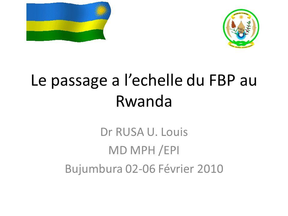 Le passage a lechelle du FBP au Rwanda Dr RUSA U. Louis MD MPH /EPI Bujumbura 02-06 Février 2010