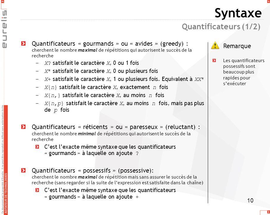 10 Syntaxe Quantificateurs « gourmands » ou « avides » (greedy) : cherchent le nombre maximal de répétitions qui autorisent le succès de la recherche
