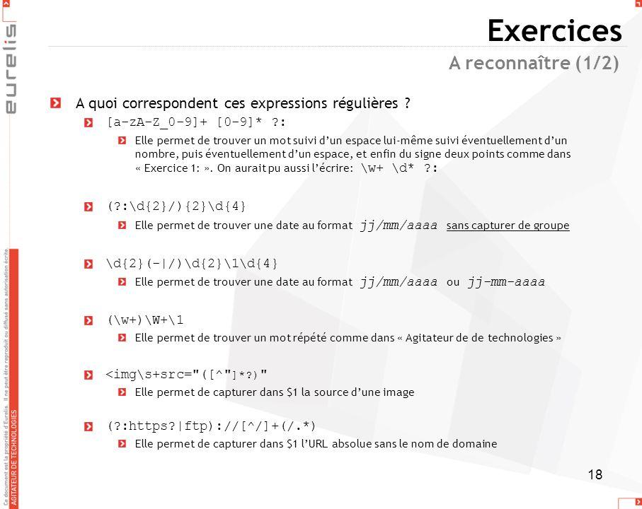 18 Exercices A quoi correspondent ces expressions régulières ? [a-zA-Z_0-9]+ [0-9]* ?: Elle permet de trouver un mot suivi dun espace lui-même suivi é
