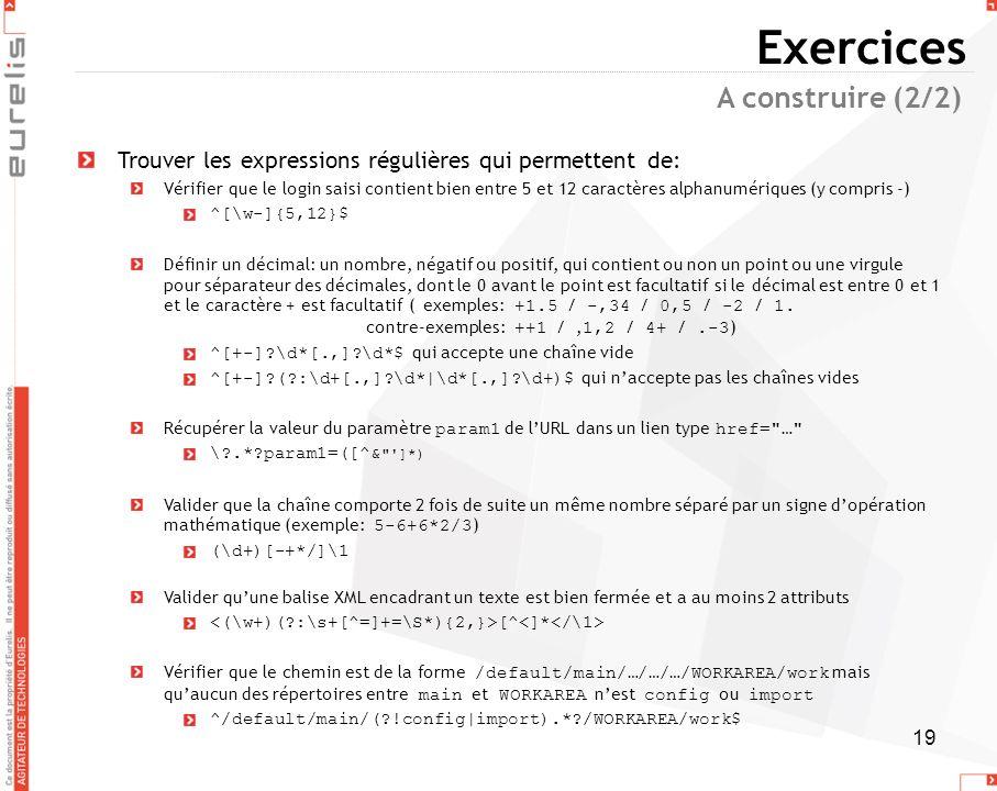 19 Exercices Trouver les expressions régulières qui permettent de: Vérifier que le login saisi contient bien entre 5 et 12 caractères alphanumériques