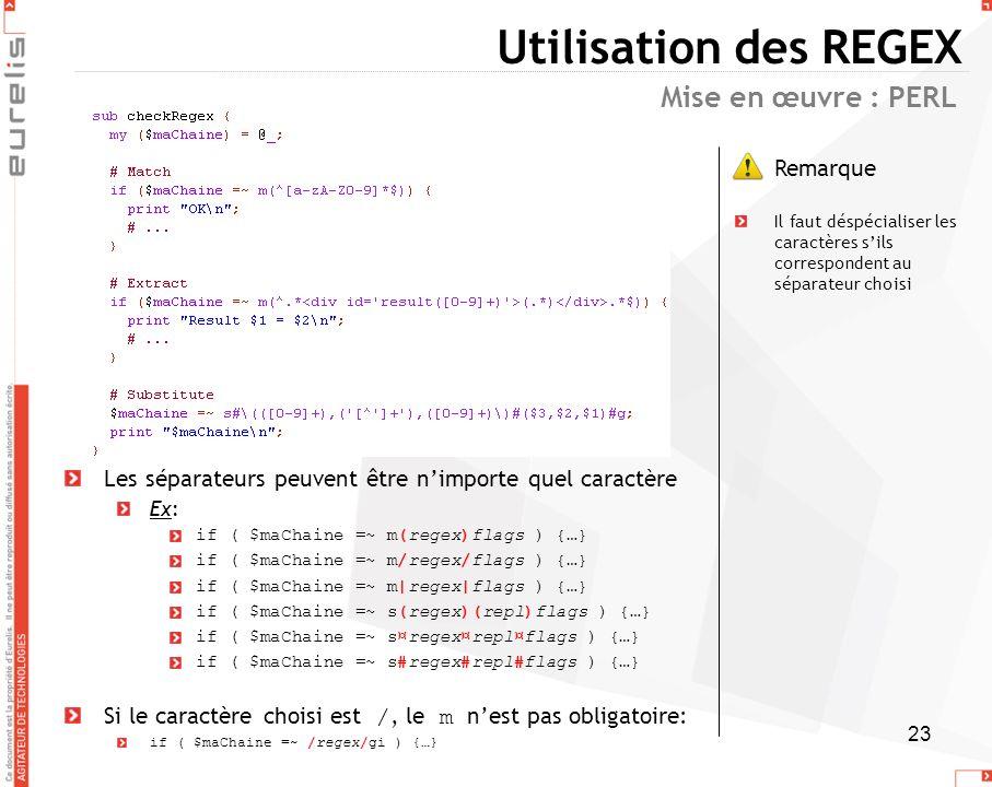 23 Utilisation des REGEX Mise en œuvre : PERL Les séparateurs peuvent être nimporte quel caractère Ex: if ( $maChaine =~ m(regex)flags ) {…} if ( $maC