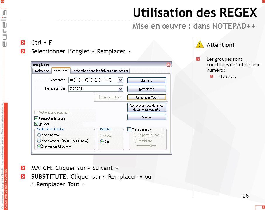 26 Utilisation des REGEX Ctrl + F Sélectionner longlet « Remplacer » MATCH: Cliquer sur « Suivant » SUBSTITUTE: Cliquer sur « Remplacer » ou « Remplac