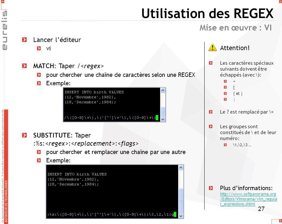 27 Utilisation des REGEX Lancer léditeur vi MATCH: Taper / pour chercher une chaîne de caractères selon une REGEX Exemple: SUBSTITUTE: Taper :%s: : :