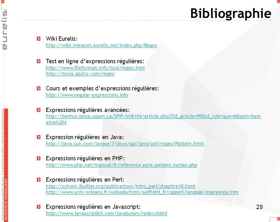29 Bibliographie Wiki Eurelis: http://wiki.intranet.eurelis.net/index.php/Regex http://wiki.intranet.eurelis.net/index.php/Regex Test en ligne dexpres