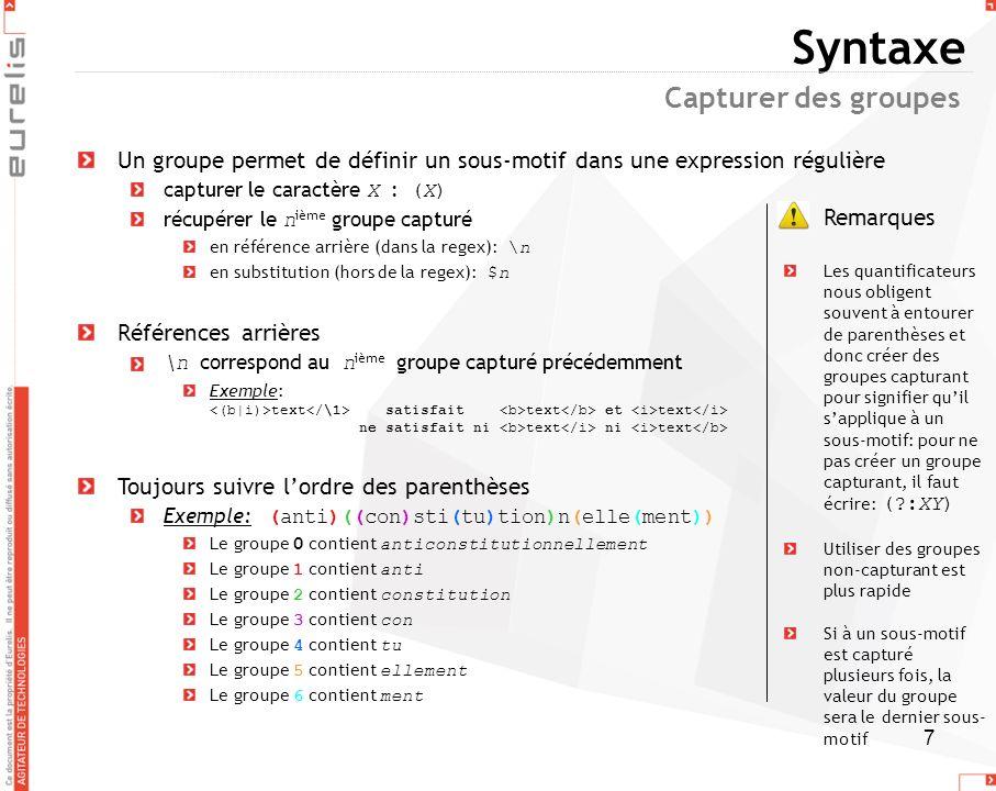 7 Syntaxe Un groupe permet de définir un sous-motif dans une expression régulière capturer le caractère X : (X) récupérer le n ième groupe capturé en