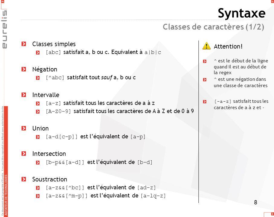 8 Syntaxe Classes simples [abc] satisfait a, b ou c. Equivalent à a|b|c Négation [^abc] satisfait tout sauf a, b ou c Intervalle [a-z] satisfait tous