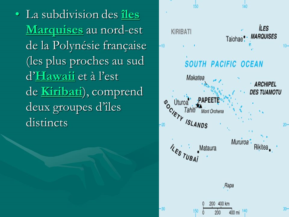 La subdivision des îles Marquises au nord-est de la Polynésie française (les plus proches au sud dHawaii et à lest de Kiribati), comprend deux groupes dîles distinctsLa subdivision des îles Marquises au nord-est de la Polynésie française (les plus proches au sud dHawaii et à lest de Kiribati), comprend deux groupes dîles distincts îles MarquisesHawaiiKiribatiîles MarquisesHawaiiKiribati