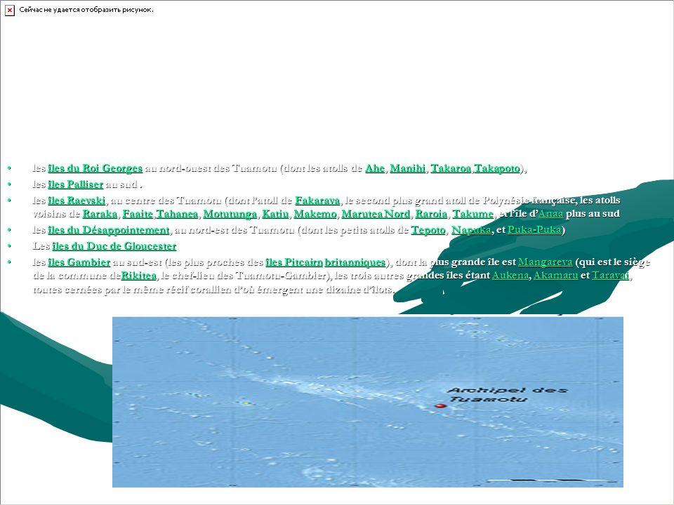 les îles du Roi Georges au nord-ouest des Tuamotu (dont les atolls de Ahe, Manihi, Takaroa,Takapoto),les îles du Roi Georges au nord-ouest des Tuamotu (dont les atolls de Ahe, Manihi, Takaroa,Takapoto),îles du Roi GeorgesAheManihiTakaroaTakapotoîles du Roi GeorgesAheManihiTakaroaTakapoto les îles Palliser au sud.les îles Palliser au sud.îles Palliserîles Palliser les îles Raevski, au centre des Tuamotu (dont latoll de Fakarava, le second plus grand atoll de Polynésie française, les atolls voisins de Raraka, Faaite,Tahanea, Motutunga, Katiu, Makemo, Marutea Nord, Raroia, Takume, et lîle dAnaa plus au sudles îles Raevski, au centre des Tuamotu (dont latoll de Fakarava, le second plus grand atoll de Polynésie française, les atolls voisins de Raraka, Faaite,Tahanea, Motutunga, Katiu, Makemo, Marutea Nord, Raroia, Takume, et lîle dAnaa plus au sudîles RaevskiFakaravaRarakaFaaiteTahaneaMotutungaKatiuMakemoMarutea NordRaroiaTakumeAnaaîles RaevskiFakaravaRarakaFaaiteTahaneaMotutungaKatiuMakemoMarutea NordRaroiaTakumeAnaa les îles du Désappointement, au nord-est des Tuamotu (dont les petits atolls de Tepoto, Napuka, et Puka-Puka)les îles du Désappointement, au nord-est des Tuamotu (dont les petits atolls de Tepoto, Napuka, et Puka-Puka)îles du DésappointementTepotoNapukaPuka-Pukaîles du DésappointementTepotoNapukaPuka-Puka Les îles du Duc de GloucesterLes îles du Duc de Gloucesterîles du Duc de Gloucesterîles du Duc de Gloucester les îles Gambier au sud-est (les plus proches des îles Pitcairn britanniques), dont la plus grande île est Mangareva (qui est le siège de la commune deRikitea, le chef-lieu des Tuamotu-Gambier), les trois autres grandes îles étant Aukena, Akamaru et Taravai, toutes cernées par le même récif corallien doù émergent une dizaine dîlots.les îles Gambier au sud-est (les plus proches des îles Pitcairn britanniques), dont la plus grande île est Mangareva (qui est le siège de la commune deRikitea, le chef-lieu des Tuamotu-Gambier), les trois autres grandes î