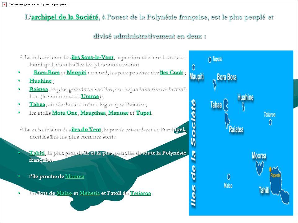 Larchipel de la Société, à louest de la Polynésie française, est le plus peuplé et divisé administrativement en deux : archipel de la Sociétéarchipel de la Société * La subdivision des îles Sous-le-Vent, la partie ouest-nord-ouest de larchipel, dont les îles les plus connues sont * La subdivision des îles Sous-le-Vent, la partie ouest-nord-ouest de larchipel, dont les îles les plus connues sontîles Sous-le-Ventîles Sous-le-Vent Bora-Bora et Maupiti au nord, les plus proches des îles Cook ; Bora-Bora et Maupiti au nord, les plus proches des îles Cook ;Bora-BoraMaupitiîles CookBora-BoraMaupitiîles Cook Huahine ;Huahine ;Huahine Raiatea, la plus grande de ces îles, sur laquelle se trouve le chef- lieu (la commune de Uturoa) ;Raiatea, la plus grande de ces îles, sur laquelle se trouve le chef- lieu (la commune de Uturoa) ;RaiateaUturoaRaiateaUturoa Tahaa, située dans le même lagon que Raiatea ;Tahaa, située dans le même lagon que Raiatea ;Tahaa les atolls Motu One, Maupihaa, Manuae et Tupai.les atolls Motu One, Maupihaa, Manuae et Tupai.Motu OneMaupihaaManuaeTupaiMotu OneMaupihaaManuaeTupai * La subdivision des îles du Vent, la partie est-sud-est de larchipel, dont les îles les plus connues sont : * La subdivision des îles du Vent, la partie est-sud-est de larchipel, dont les îles les plus connues sont :îles du Ventîles du Vent Tahiti, la plus grande île et la plus peuplée de toute la Polynésie française.Tahiti, la plus grande île et la plus peuplée de toute la Polynésie française.Tahiti lîle proche de Moorealîle proche de MooreaMoorea les îlots de Maiao et Mehetia et l atoll de Tetiaroa.les îlots de Maiao et Mehetia et l atoll de Tetiaroa.MaiaoMehetiaTetiaroaMaiaoMehetiaTetiaroa