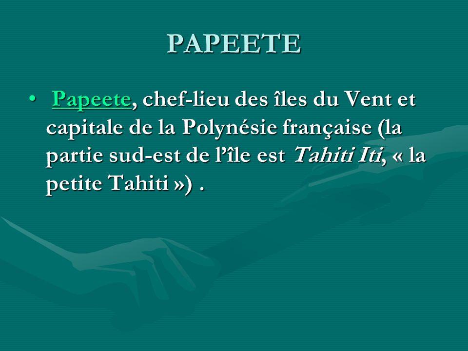 PAPEETE Papeete, chef-lieu des îles du Vent et capitale de la Polynésie française (la partie sud-est de lîle est Tahiti Iti, « la petite Tahiti »).