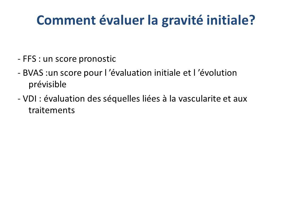 Comment évaluer la gravité initiale? - FFS : un score pronostic - BVAS :un score pour l évaluation initiale et l évolution prévisible - VDI : évaluati