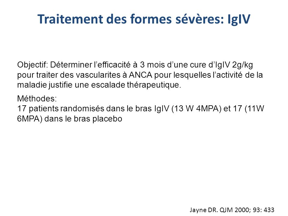 Jayne DR. QJM 2000; 93: 433 Objectif: Déterminer lefficacité à 3 mois dune cure dIgIV 2g/kg pour traiter des vascularites à ANCA pour lesquelles lacti